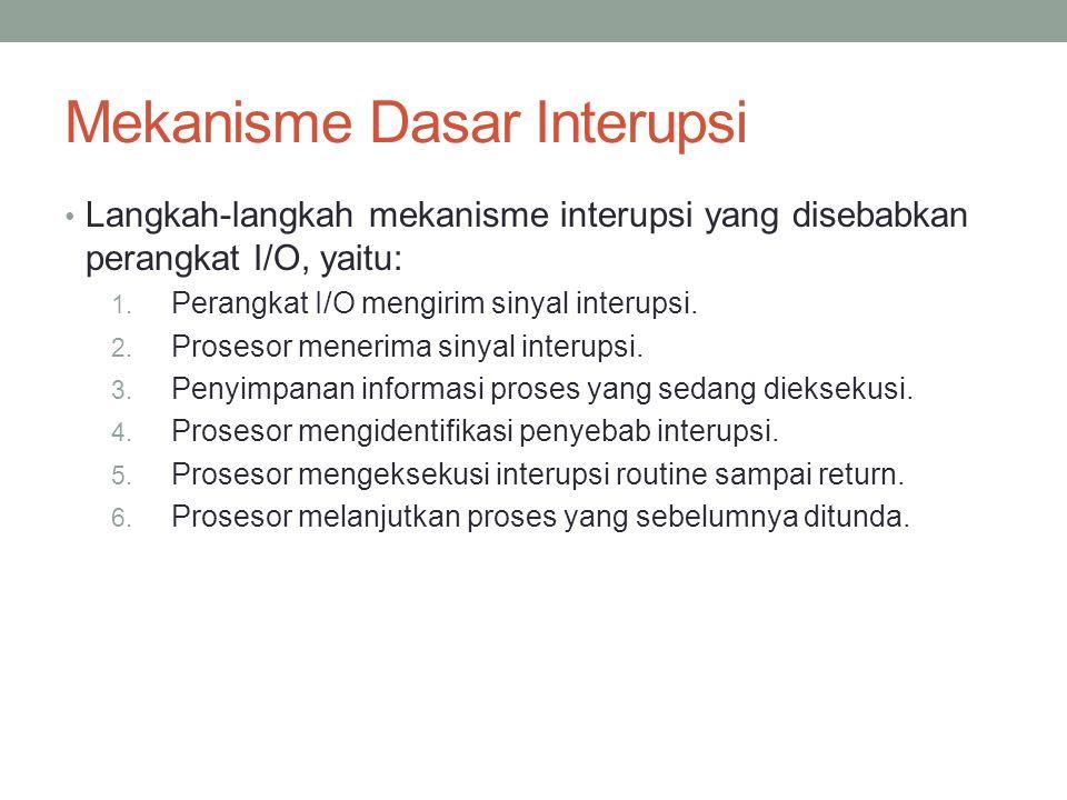 Mekanisme Dasar Interupsi Langkah-langkah mekanisme interupsi yang disebabkan perangkat I/O, yaitu: 1. Perangkat I/O mengirim sinyal interupsi. 2. Pro