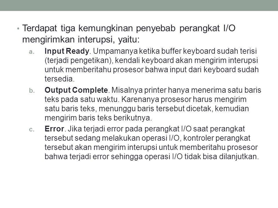 Terdapat tiga kemungkinan penyebab perangkat I/O mengirimkan interupsi, yaitu: a. Input Ready. Umpamanya ketika buffer keyboard sudah terisi (terjadi