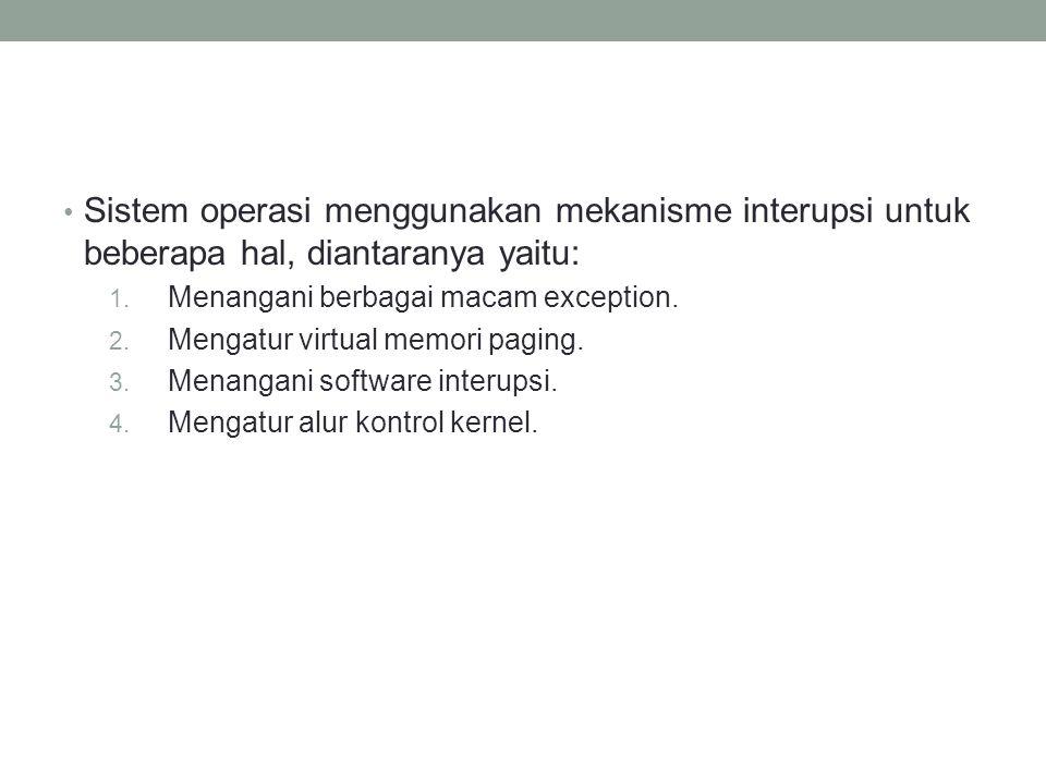 Sistem operasi menggunakan mekanisme interupsi untuk beberapa hal, diantaranya yaitu: 1. Menangani berbagai macam exception. 2. Mengatur virtual memor