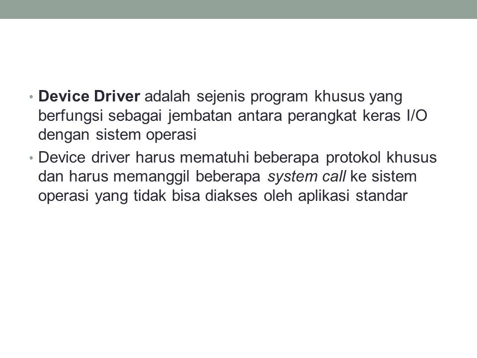 Device Driver adalah sejenis program khusus yang berfungsi sebagai jembatan antara perangkat keras I/O dengan sistem operasi Device driver harus memat