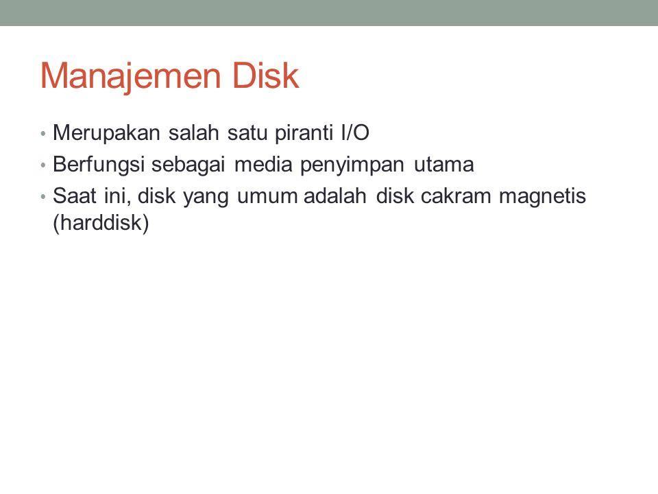 Manajemen Disk Merupakan salah satu piranti I/O Berfungsi sebagai media penyimpan utama Saat ini, disk yang umum adalah disk cakram magnetis (harddisk