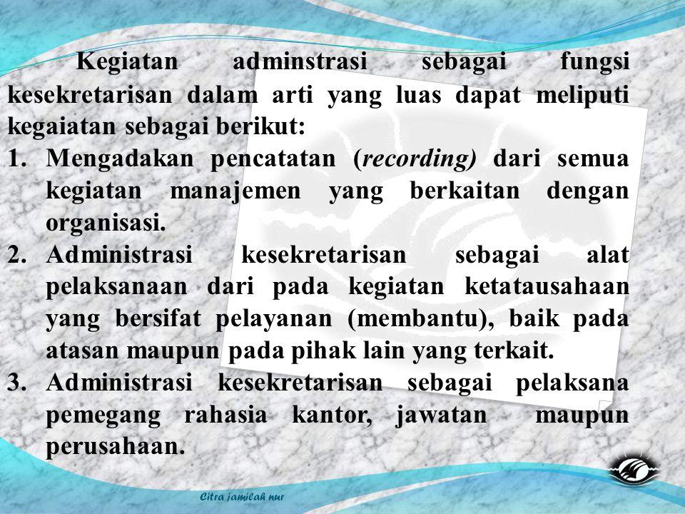 Citra jamilah nur Kegiatan adminstrasi sebagai fungsi kesekretarisan dalam arti yang luas dapat meliputi kegaiatan sebagai berikut: 1.Mengadakan penca