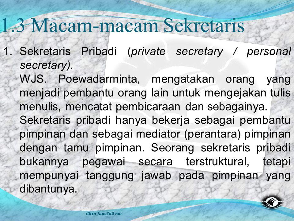1.3 Macam-macam Sekretaris 1.Sekretaris Pribadi (private secretary / personal secretary). WJS. Poewadarminta, mengatakan orang yang menjadi pembantu o