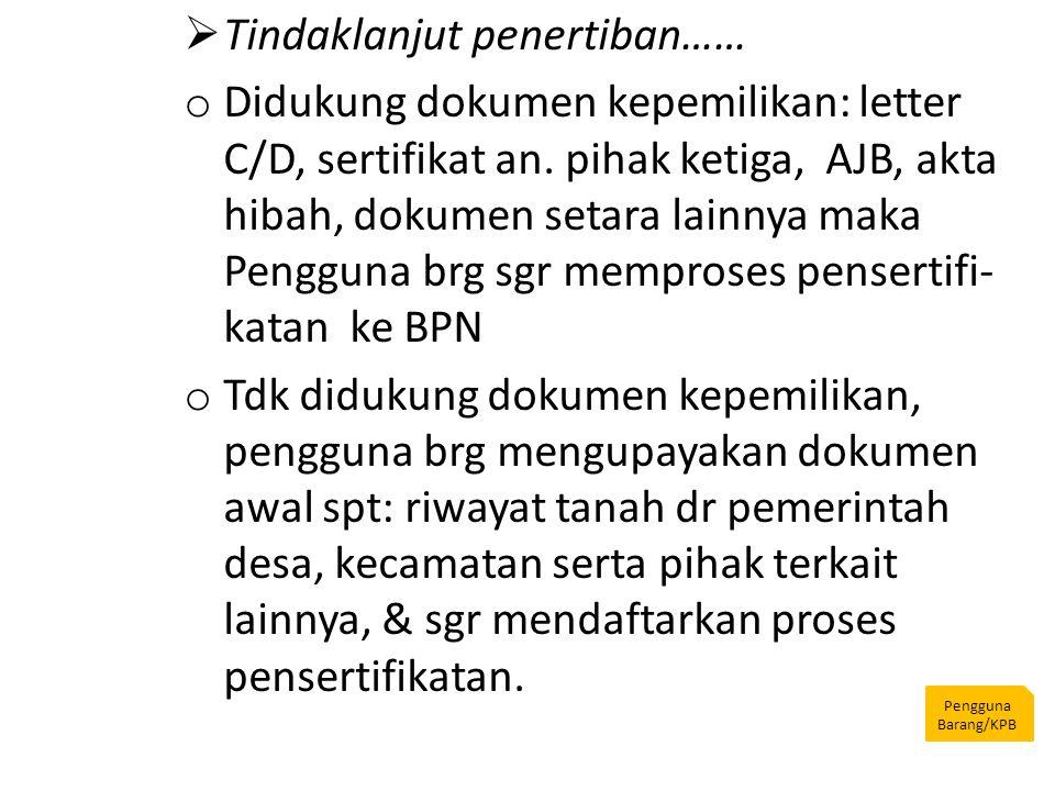 Pengguna Barang/KPB  Tindaklanjut penertiban…… o Didukung dokumen kepemilikan: letter C/D, sertifikat an. pihak ketiga, AJB, akta hibah, dokumen seta