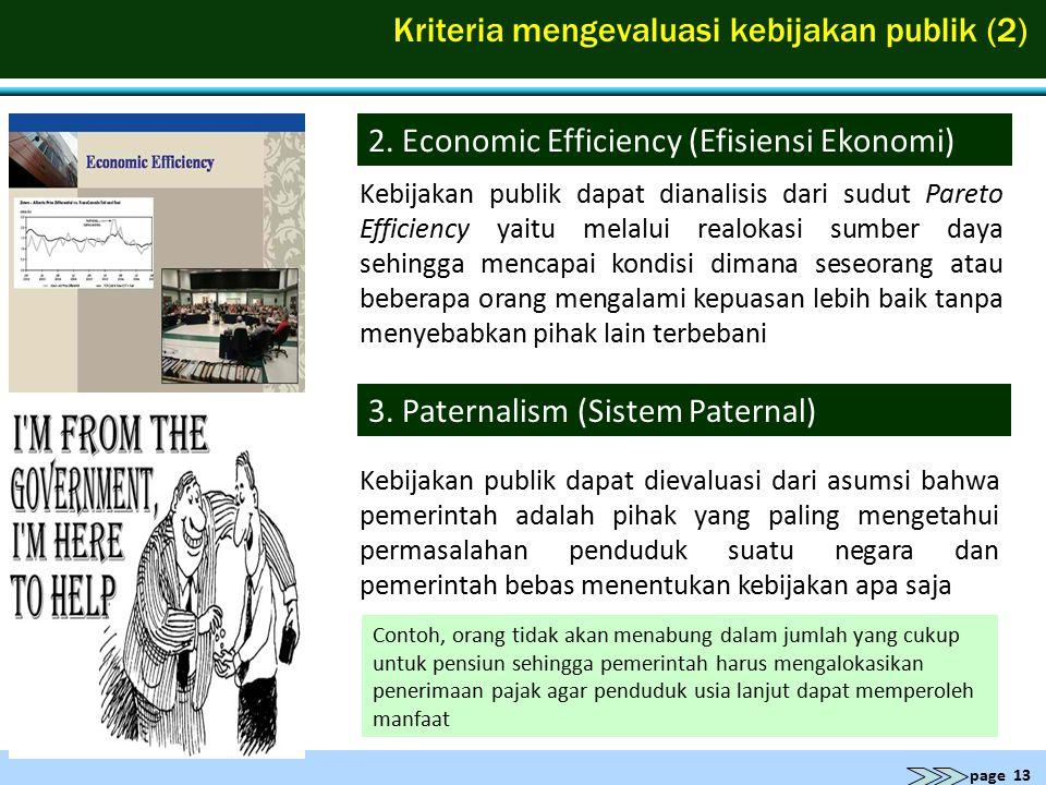 page 13 Kriteria mengevaluasi kebijakan publik (2) 2. Economic Efficiency (Efisiensi Ekonomi) Kebijakan publik dapat dianalisis dari sudut Pareto Effi