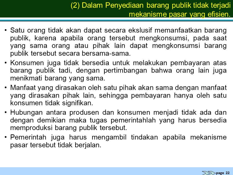 page 22 (2) Dalam Penyediaan barang publik tidak terjadi mekanisme pasar yang efisien. Satu orang tidak akan dapat secara ekslusif memanfaatkan barang