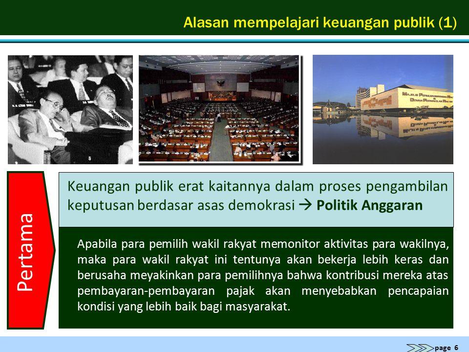 page 6 Alasan mempelajari keuangan publik (1) Keuangan publik erat kaitannya dalam proses pengambilan keputusan berdasar asas demokrasi  Politik Angg