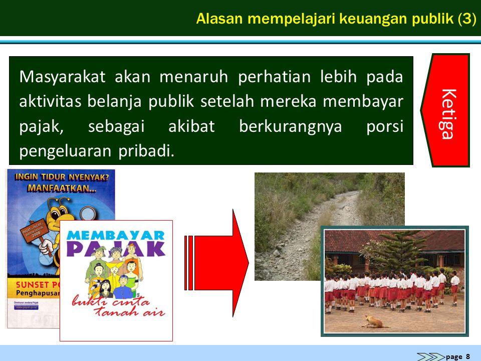page 8 Alasan mempelajari keuangan publik (3) Ketiga Masyarakat akan menaruh perhatian lebih pada aktivitas belanja publik setelah mereka membayar paj