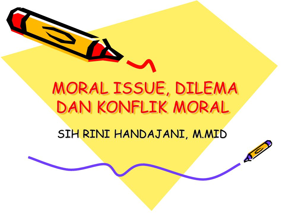 MORAL ISSUE, DILEMA DAN KONFLIK MORAL MORAL ISSUE, DILEMA DAN KONFLIK MORAL SIH RINI HANDAJANI, M.MID