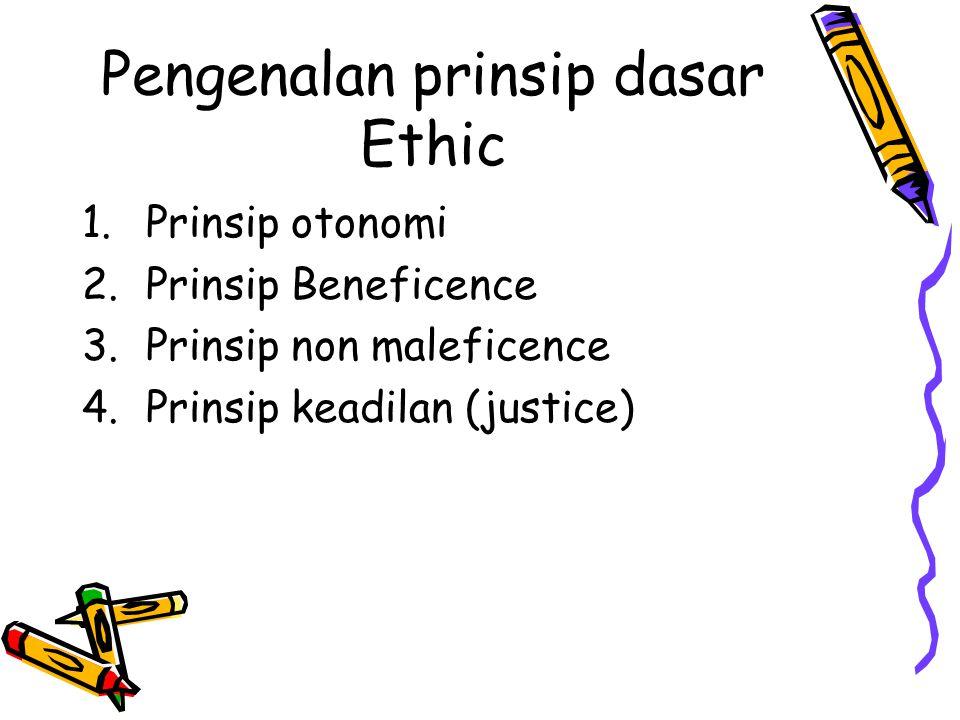 Pengenalan prinsip dasar Ethic 1.Prinsip otonomi 2.Prinsip Beneficence 3.Prinsip non maleficence 4.Prinsip keadilan (justice)