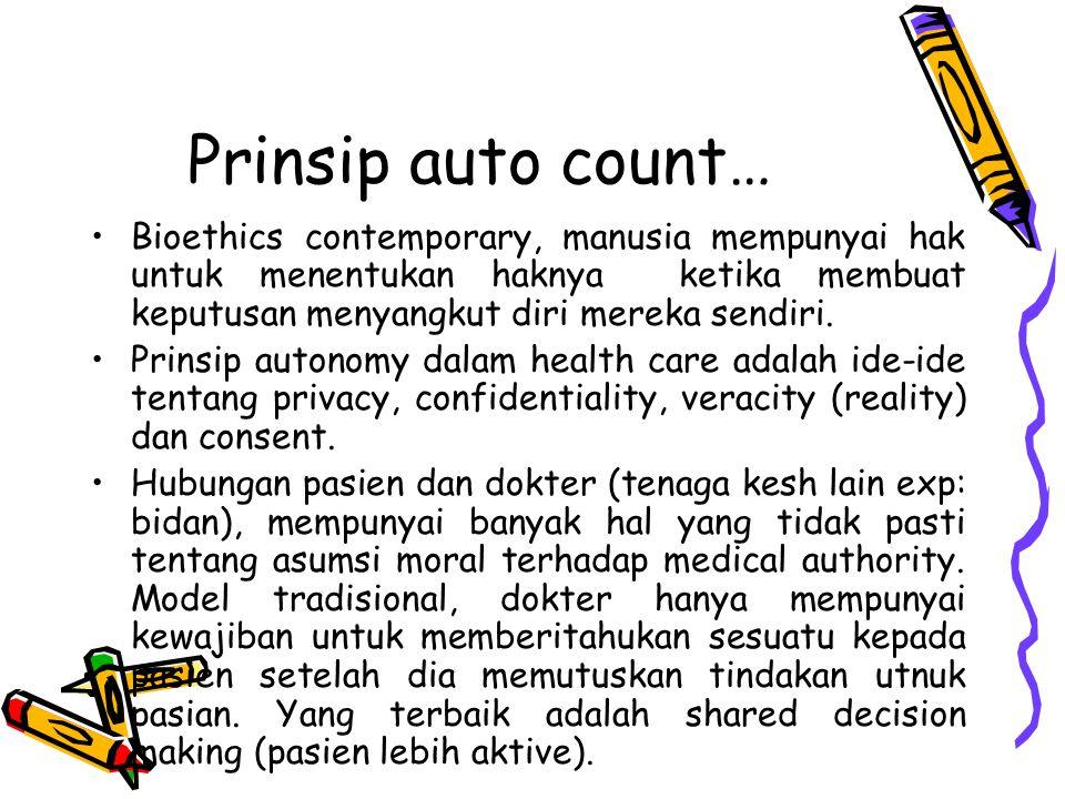 Prinsip auto count… Bioethics contemporary, manusia mempunyai hak untuk menentukan haknya ketika membuat keputusan menyangkut diri mereka sendiri. Pri