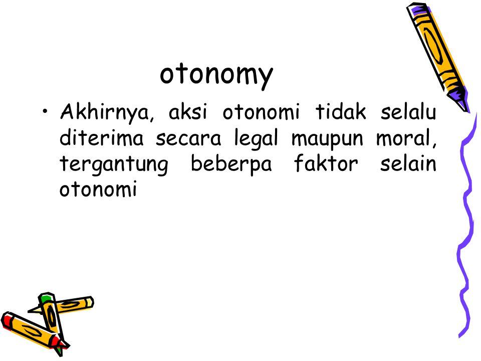 otonomy Akhirnya, aksi otonomi tidak selalu diterima secara legal maupun moral, tergantung beberpa faktor selain otonomi