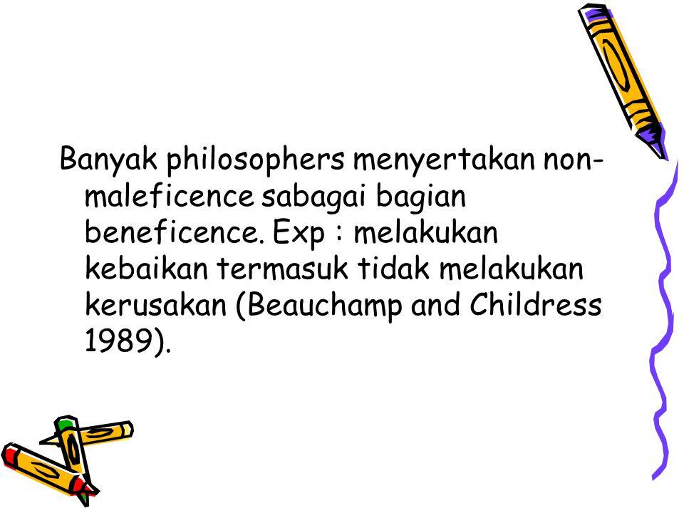 Banyak philosophers menyertakan non- maleficence sabagai bagian beneficence. Exp : melakukan kebaikan termasuk tidak melakukan kerusakan (Beauchamp an