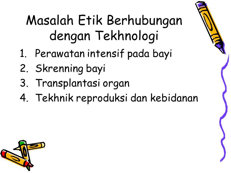 Masalah Etik Berhubungan dengan Tekhnologi 1.Perawatan intensif pada bayi 2.Skrenning bayi 3.Transplantasi organ 4.Tekhnik reproduksi dan kebidanan