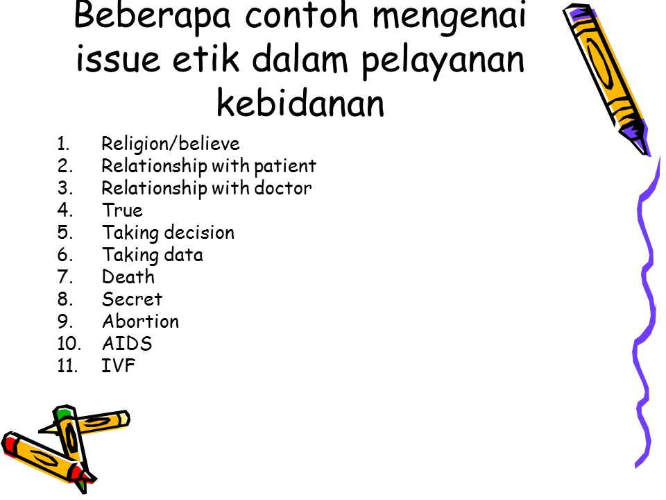 Beberapa contoh mengenai issue etik dalam pelayanan kebidanan 1.Religion/believe 2.Relationship with patient 3.Relationship with doctor 4.True 5.Taking decision 6.Taking data 7.Death 8.Secret 9.Abortion 10.AIDS 11.IVF