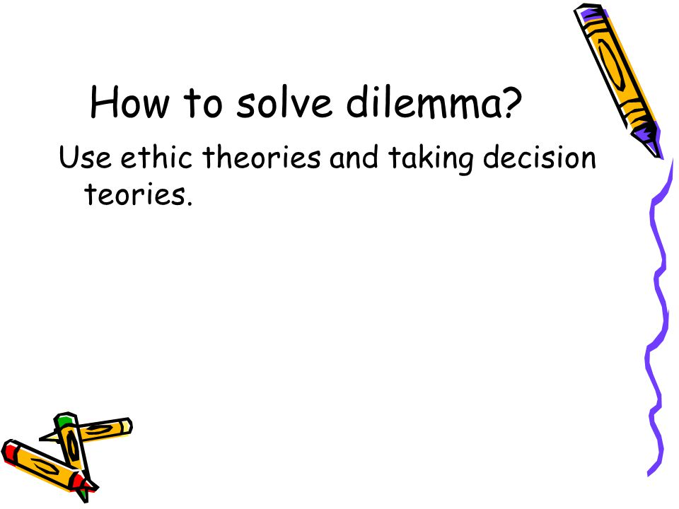 How to solve dilemma? Use ethic theories and taking decision teories.