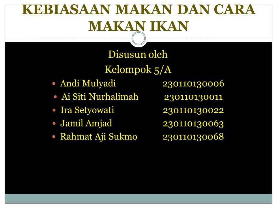 KEBIASAAN MAKAN DAN CARA MAKAN IKAN Disusun oleh Kelompok 5/A Andi Mulyadi 230110130006 Ai Siti Nurhalimah230110130011 Ira Setyowati 230110130022 Jami