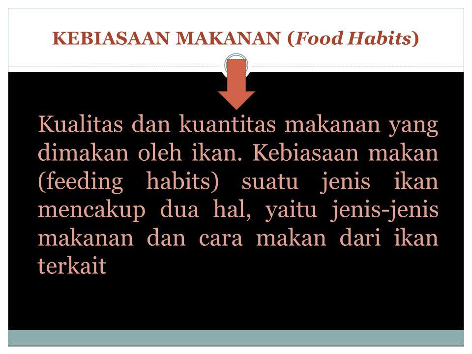 KEBIASAAN MAKANAN (Food Habits) Kualitas dan kuantitas makanan yang dimakan oleh ikan. Kebiasaan makan (feeding habits) suatu jenis ikan mencakup dua