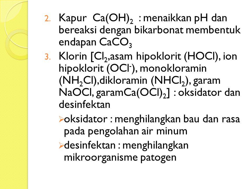 2. Kapur Ca(OH) 2 : menaikkan pH dan bereaksi dengan bikarbonat membentuk endapan CaCO 3 3. Klorin [Cl 2,asam hipoklorit (HOCl), ion hipoklorit (OCl -