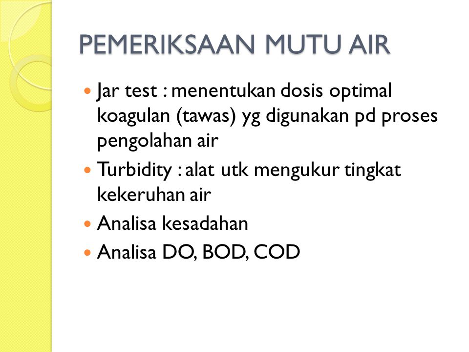 PEMERIKSAAN MUTU AIR Jar test : menentukan dosis optimal koagulan (tawas) yg digunakan pd proses pengolahan air Turbidity : alat utk mengukur tingkat kekeruhan air Analisa kesadahan Analisa DO, BOD, COD