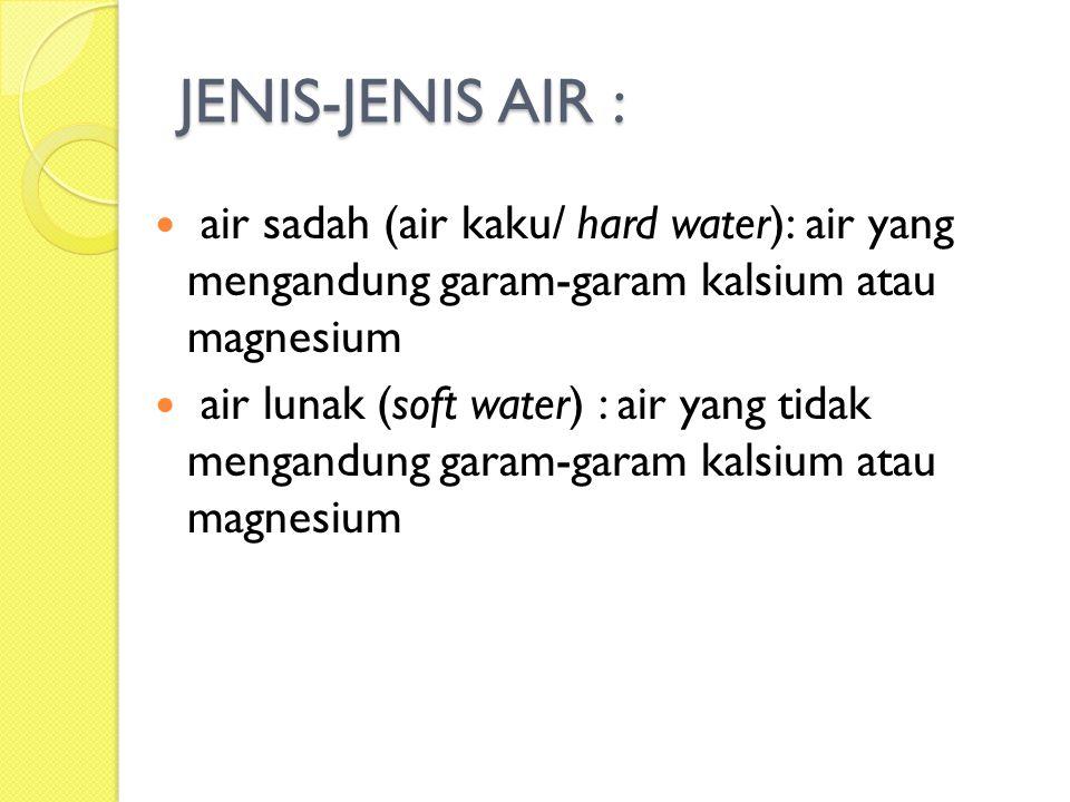 JENIS-JENIS AIR : air sadah (air kaku/ hard water): air yang mengandung garam-garam kalsium atau magnesium air lunak (soft water) : air yang tidak men