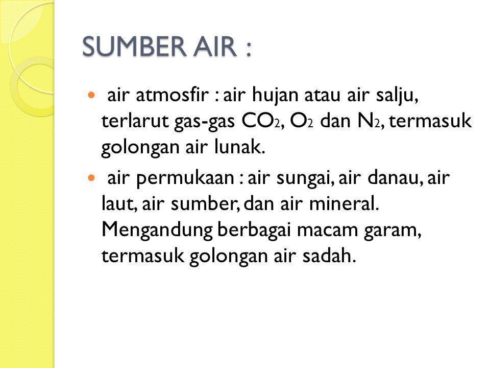 SUMBER AIR : air atmosfir : air hujan atau air salju, terlarut gas-gas CO 2, O 2 dan N 2, termasuk golongan air lunak. air permukaan : air sungai, air