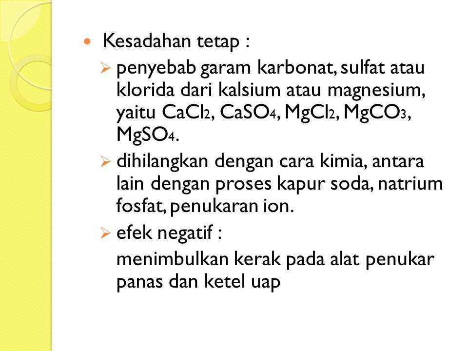 Kesadahan tetap :  penyebab garam karbonat, sulfat atau klorida dari kalsium atau magnesium, yaitu CaCl 2, CaSO 4, MgCl 2, MgCO 3, MgSO 4.  dihilang