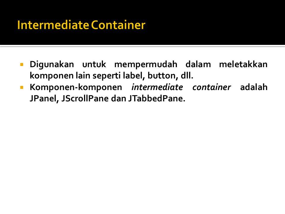  Digunakan untuk mempermudah dalam meletakkan komponen lain seperti label, button, dll.  Komponen-komponen intermediate container adalah JPanel, JSc