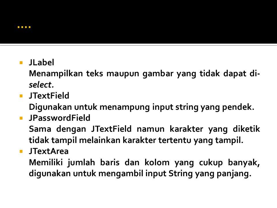  JLabel Menampilkan teks maupun gambar yang tidak dapat di- select.  JTextField Digunakan untuk menampung input string yang pendek.  JPasswordField
