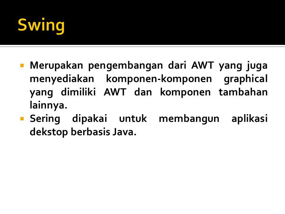  Merupakan pengembangan dari AWT yang juga menyediakan komponen-komponen graphical yang dimiliki AWT dan komponen tambahan lainnya.  Sering dipakai