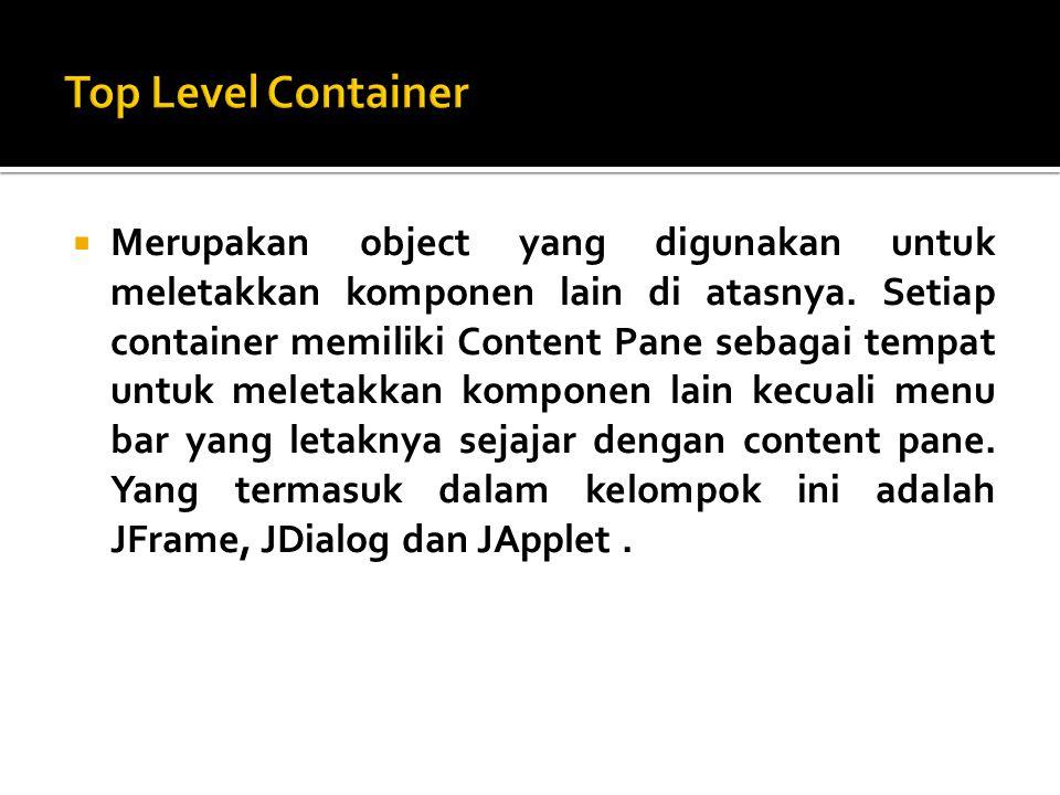  Merupakan object yang digunakan untuk meletakkan komponen lain di atasnya. Setiap container memiliki Content Pane sebagai tempat untuk meletakkan ko