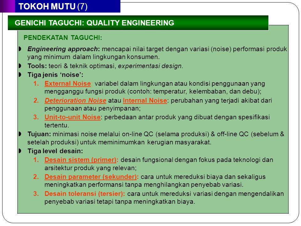 TOKOH MUTU (7) PENDEKATAN TAGUCHI: GENICHI TAGUCHI: QUALITY ENGINEERING  Engineering approach: mencapai nilai target dengan variasi (noise) performas