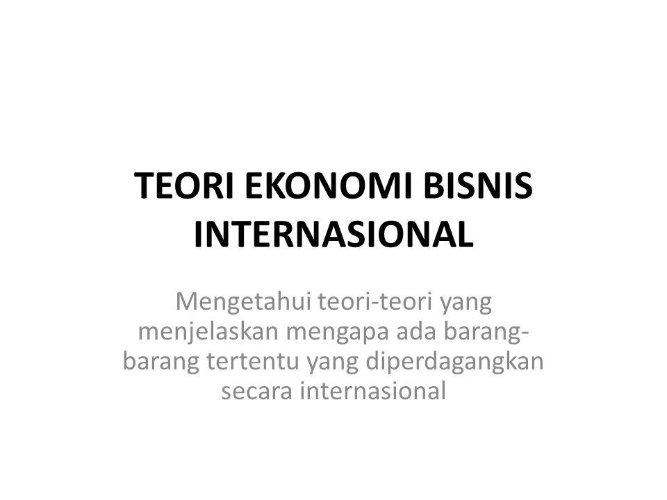 TEORI EKONOMI BISNIS INTERNASIONAL Mengetahui teori-teori yang menjelaskan mengapa ada barang- barang tertentu yang diperdagangkan secara internasional