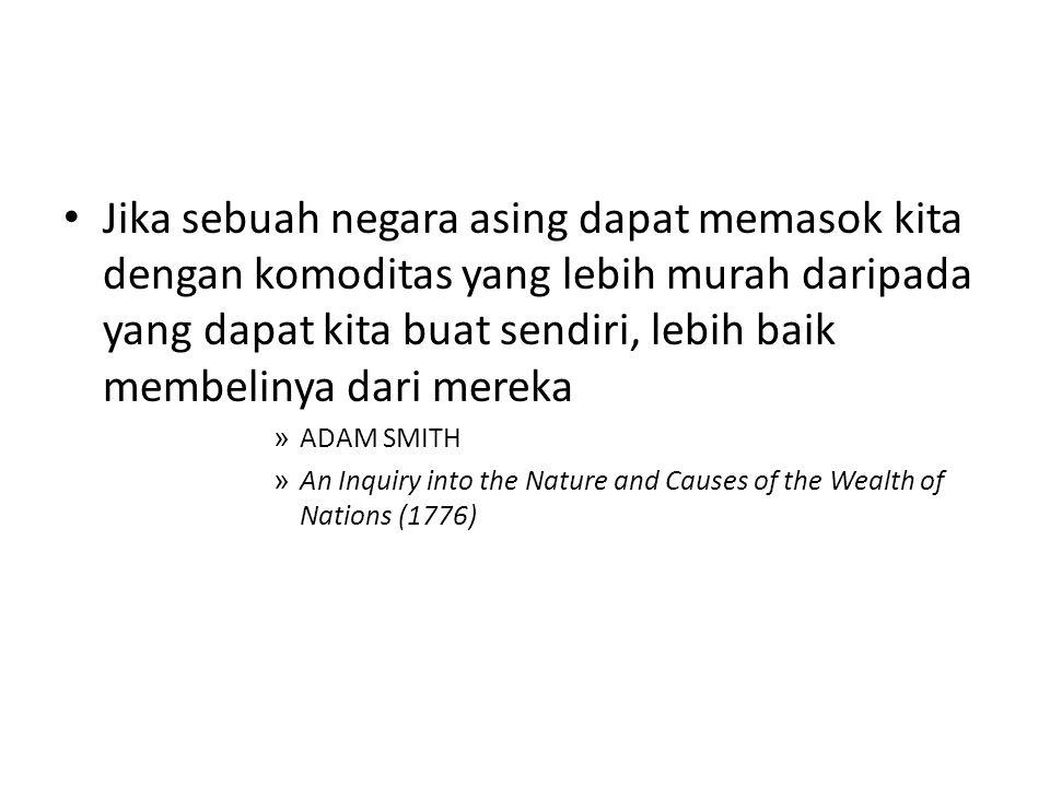 Jika sebuah negara asing dapat memasok kita dengan komoditas yang lebih murah daripada yang dapat kita buat sendiri, lebih baik membelinya dari mereka » ADAM SMITH » An Inquiry into the Nature and Causes of the Wealth of Nations (1776)