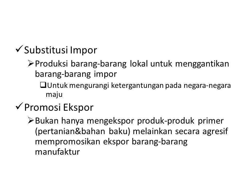 Substitusi Impor  Produksi barang-barang lokal untuk menggantikan barang-barang impor  Untuk mengurangi ketergantungan pada negara-negara maju Promosi Ekspor  Bukan hanya mengekspor produk-produk primer (pertanian&bahan baku) melainkan secara agresif mempromosikan ekspor barang-barang manufaktur