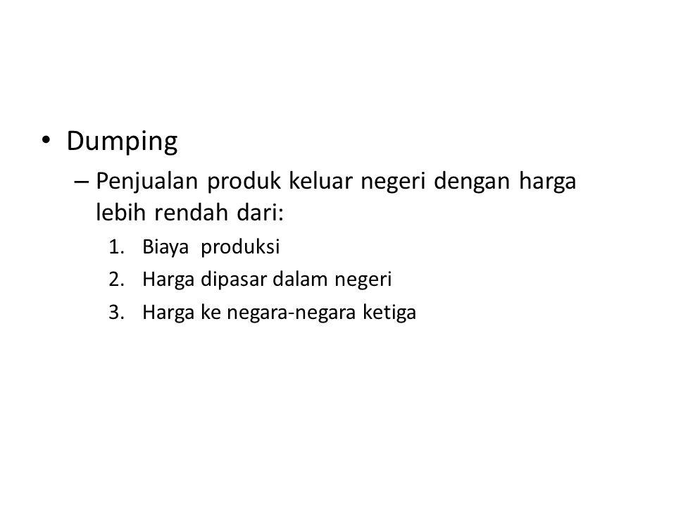 Dumping – Penjualan produk keluar negeri dengan harga lebih rendah dari: 1.Biaya produksi 2.Harga dipasar dalam negeri 3.Harga ke negara-negara ketiga