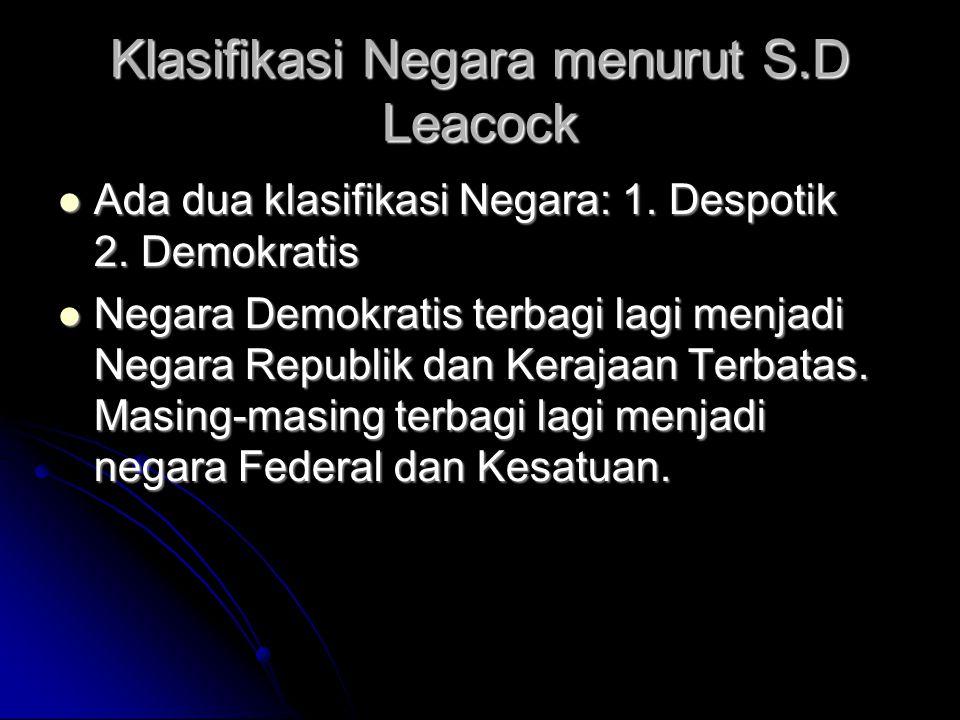 Klasifikasi Negara menurut S.D Leacock Ada dua klasifikasi Negara: 1. Despotik 2. Demokratis Ada dua klasifikasi Negara: 1. Despotik 2. Demokratis Neg