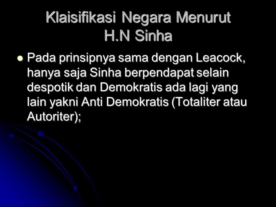 Klaisifikasi Negara Menurut H.N Sinha Pada prinsipnya sama dengan Leacock, hanya saja Sinha berpendapat selain despotik dan Demokratis ada lagi yang lain yakni Anti Demokratis (Totaliter atau Autoriter); Pada prinsipnya sama dengan Leacock, hanya saja Sinha berpendapat selain despotik dan Demokratis ada lagi yang lain yakni Anti Demokratis (Totaliter atau Autoriter);