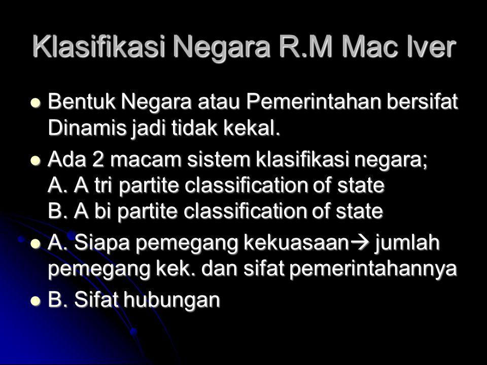 Klasifikasi Negara R.M Mac Iver Bentuk Negara atau Pemerintahan bersifat Dinamis jadi tidak kekal. Bentuk Negara atau Pemerintahan bersifat Dinamis ja