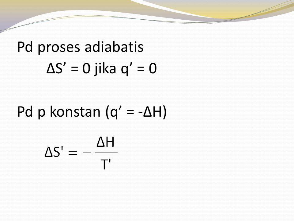 Pd proses adiabatis ∆S' = 0 jika q' = 0 Pd p konstan (q' = -∆H)