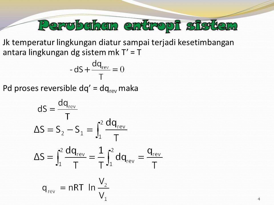 4 Jk temperatur lingkungan diatur sampai terjadi kesetimbangan antara lingkungan dg sistem mk T' = T Pd proses reversible dq' = dq rev maka