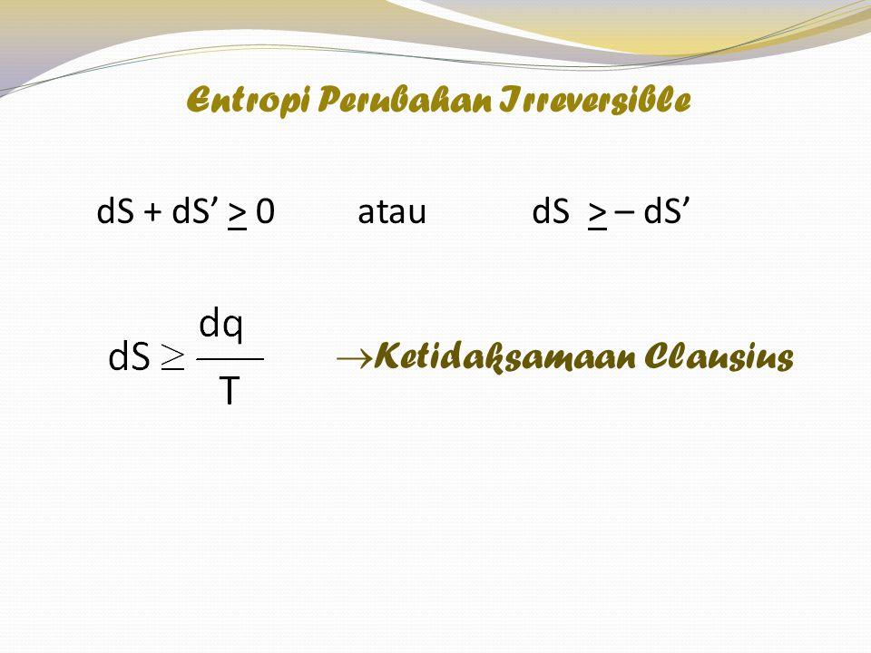 dS + dS' > 0 atau dS > – dS'  Ketidaksamaan Clausius Entropi Perubahan Irreversible