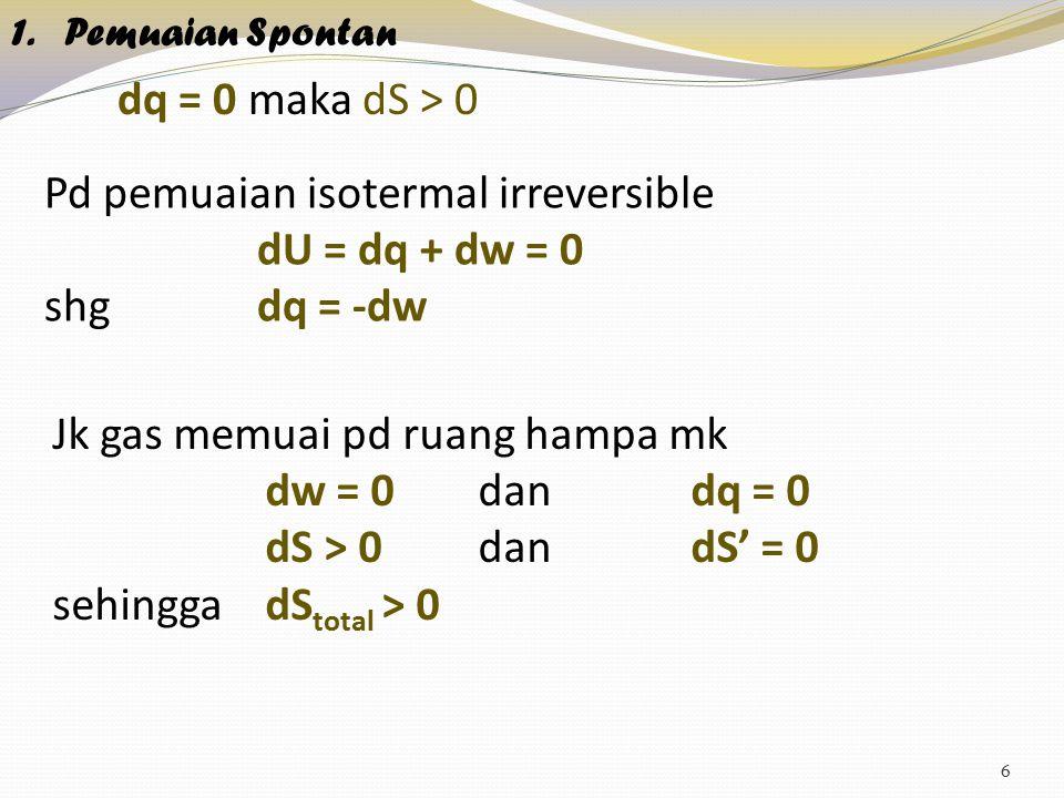 6 1.Pemuaian Spontan dq = 0 maka dS > 0 Pd pemuaian isotermal irreversible dU = dq + dw = 0 shg dq = -dw Jk gas memuai pd ruang hampa mk dw = 0 dan dq