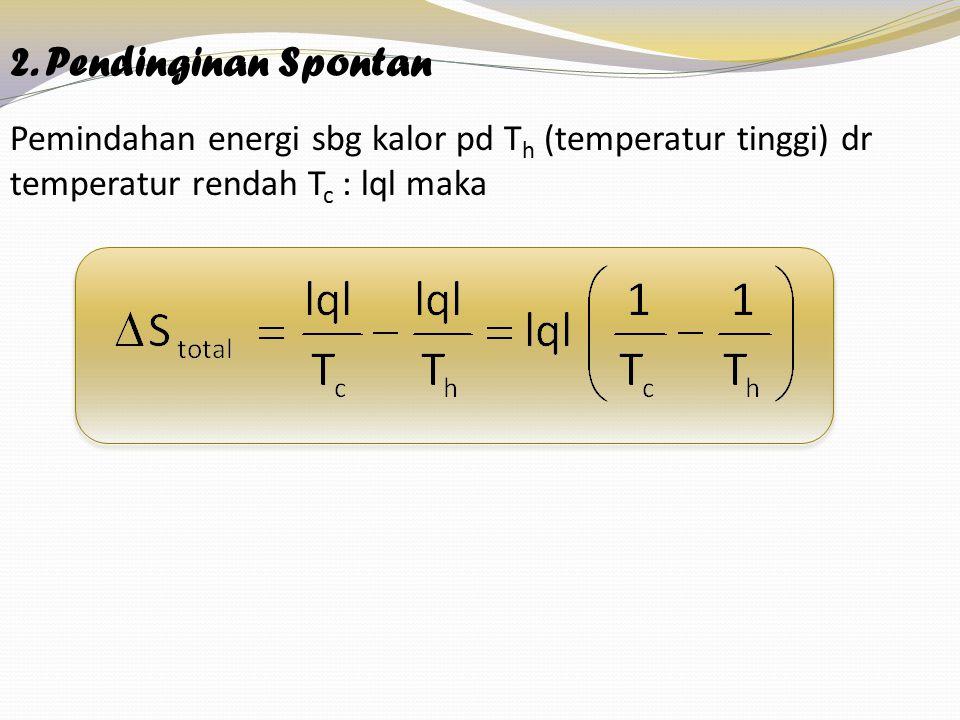 2. Pendinginan Spontan Pemindahan energi sbg kalor pd T h (temperatur tinggi) dr temperatur rendah T c : lql maka