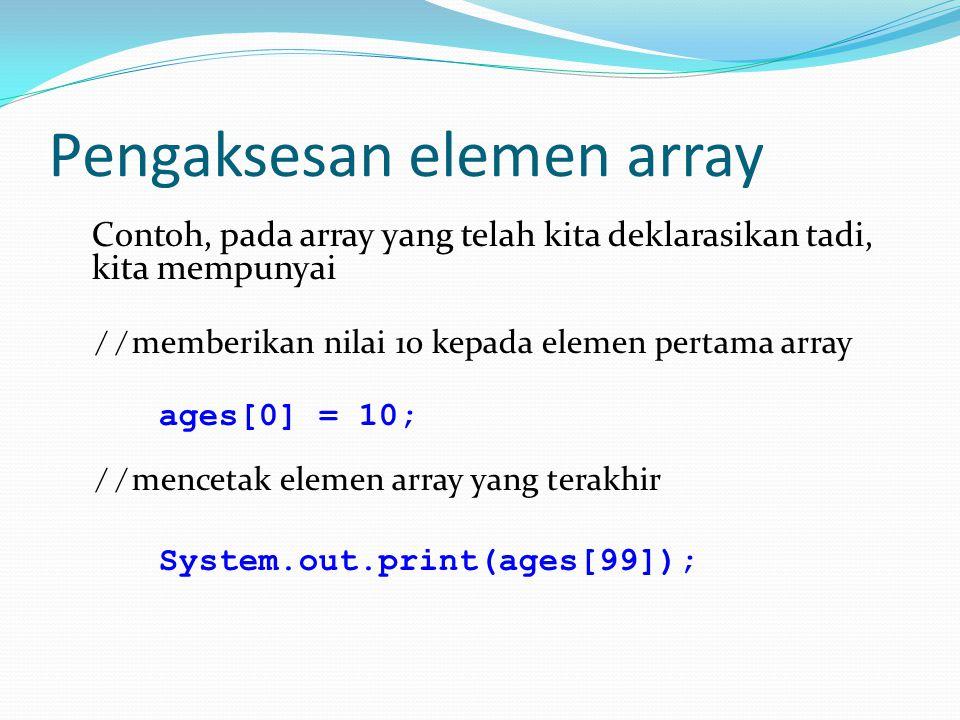 Pengaksesan elemen array Contoh, pada array yang telah kita deklarasikan tadi, kita mempunyai // memberikan nilai 10 kepada elemen pertama array ages[