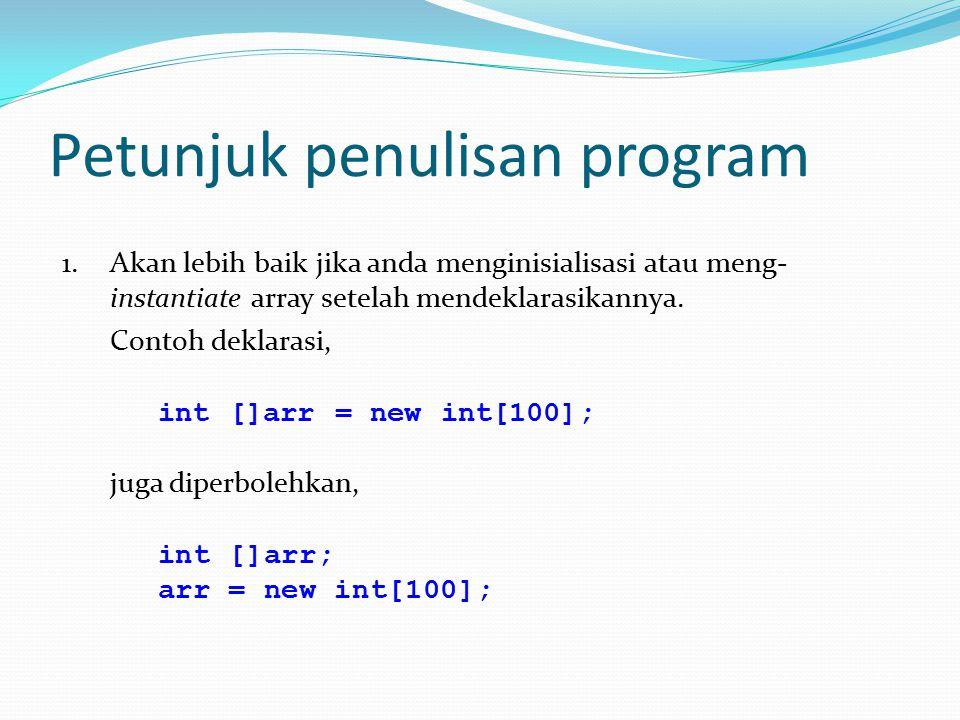 Petunjuk penulisan program 1.Akan lebih baik jika anda menginisialisasi atau meng- instantiate array setelah mendeklarasikannya. Contoh deklarasi, int