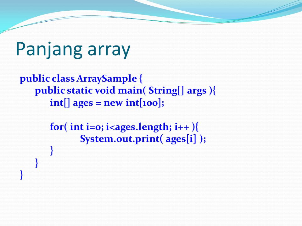 Panjang array public class ArraySample { public static void main( String[] args ){ int[] ages = new int[100]; for( int i=0; i<ages.length; i++ ){ System.out.print( ages[i] ); }