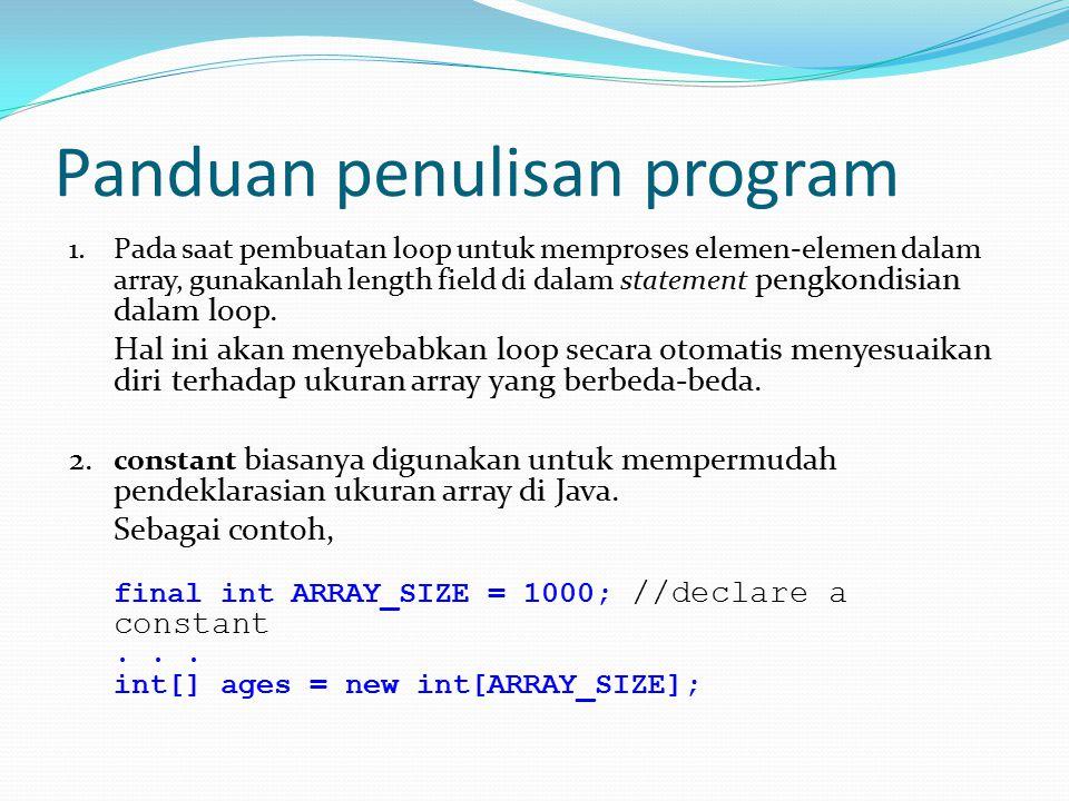 Panduan penulisan program 1.Pada saat pembuatan loop untuk memproses elemen-elemen dalam array, gunakanlah length field di dalam statement pengkondisian dalam loop.