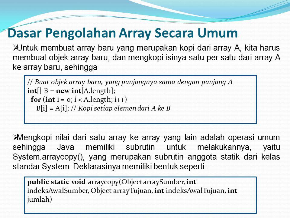 Dasar Pengolahan Array Secara Umum // Buat objek array baru, yang panjangnya sama dengan panjang A int[] B = new int[A.length]; for (int i = 0; i < A.length; i++) B[i] = A[i]; // Kopi setiap elemen dari A ke B  Untuk membuat array baru yang merupakan kopi dari array A, kita harus membuat objek array baru, dan mengkopi isinya satu per satu dari array A ke array baru, sehingga  Mengkopi nilai dari satu array ke array yang lain adalah operasi umum sehingga Java memiliki subrutin untuk melakukannya, yaitu System.arraycopy(), yang merupakan subrutin anggota statik dari kelas standar System.
