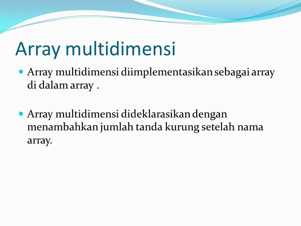 Array multidimensi Array multidimensi diimplementasikan sebagai array di dalam array. Array multidimensi dideklarasikan dengan menambahkan jumlah tand